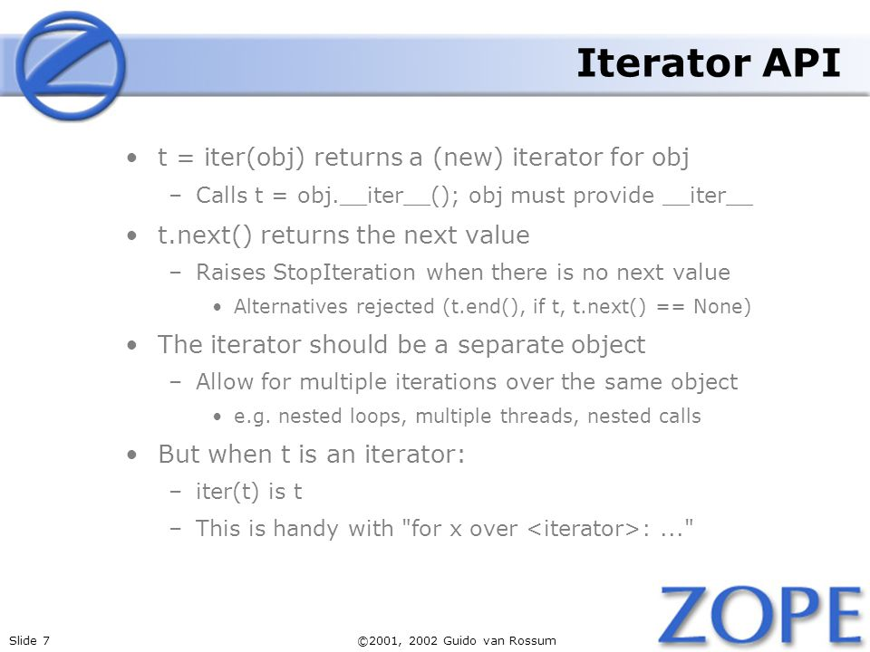Slide 7©2001, 2002 Guido van Rossum Iterator API t = iter(obj) returns a (new) iterator for obj –Calls t = obj.__iter__(); obj must provide __iter__ t.next() returns the next value –Raises StopIteration when there is no next value Alternatives rejected (t.end(), if t, t.next() == None) The iterator should be a separate object –Allow for multiple iterations over the same object e.g.