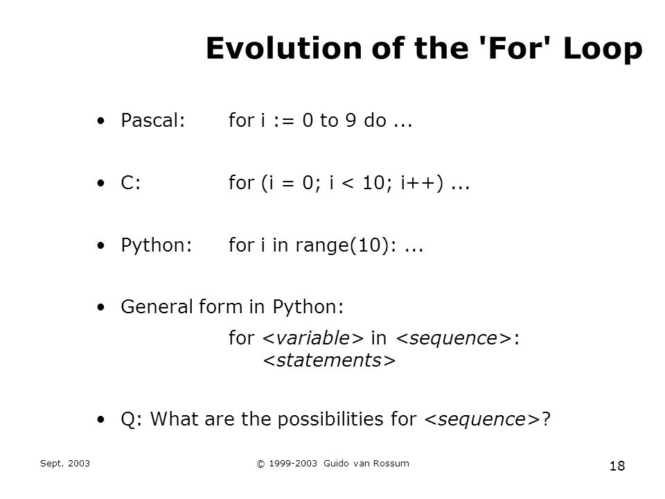 Sept. 2003© 1999-2003 Guido van Rossum 18 Evolution of the For Loop Pascal:for i := 0 to 9 do...