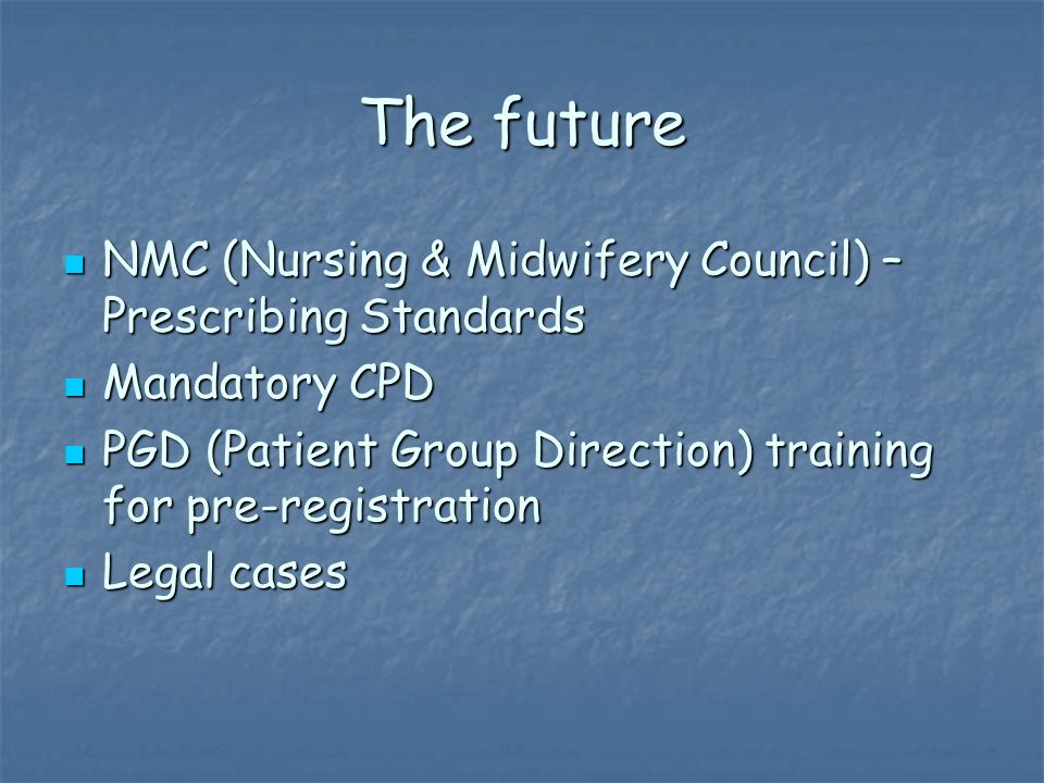 The future NMC (Nursing & Midwifery Council) – Prescribing Standards NMC (Nursing & Midwifery Council) – Prescribing Standards Mandatory CPD Mandatory CPD PGD (Patient Group Direction) training for pre-registration PGD (Patient Group Direction) training for pre-registration Legal cases Legal cases