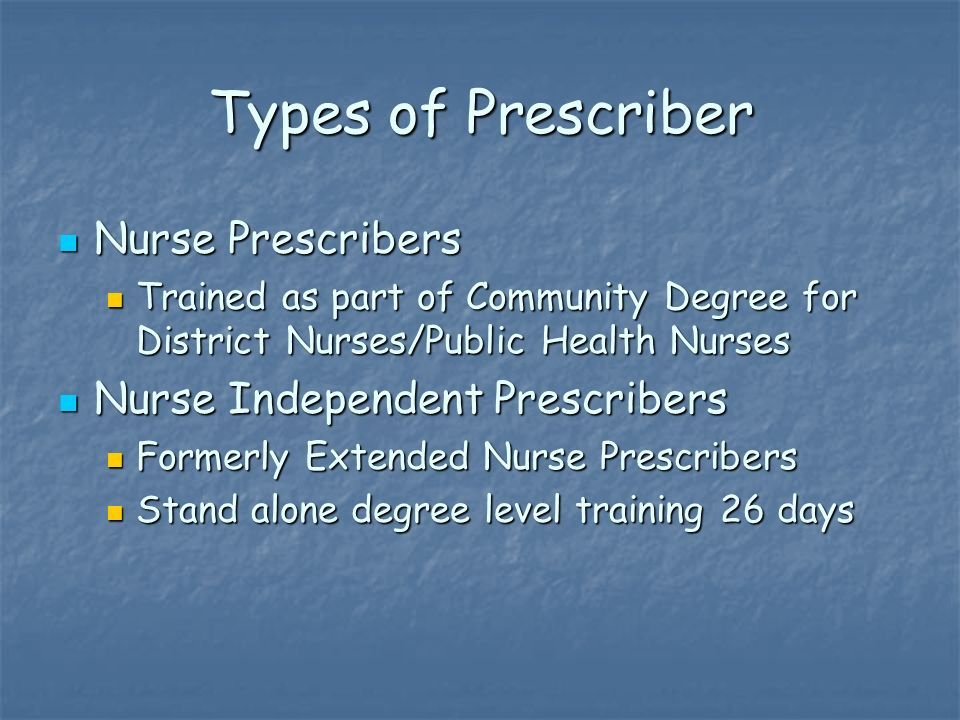Types of Prescriber Nurse Prescribers Nurse Prescribers Trained as part of Community Degree for District Nurses/Public Health Nurses Trained as part of Community Degree for District Nurses/Public Health Nurses Nurse Independent Prescribers Nurse Independent Prescribers Formerly Extended Nurse Prescribers Formerly Extended Nurse Prescribers Stand alone degree level training 26 days Stand alone degree level training 26 days