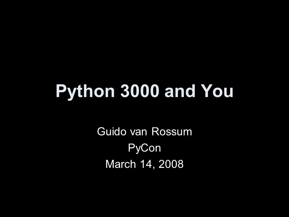 Python 3000 and You Guido van Rossum PyCon March 14, 2008