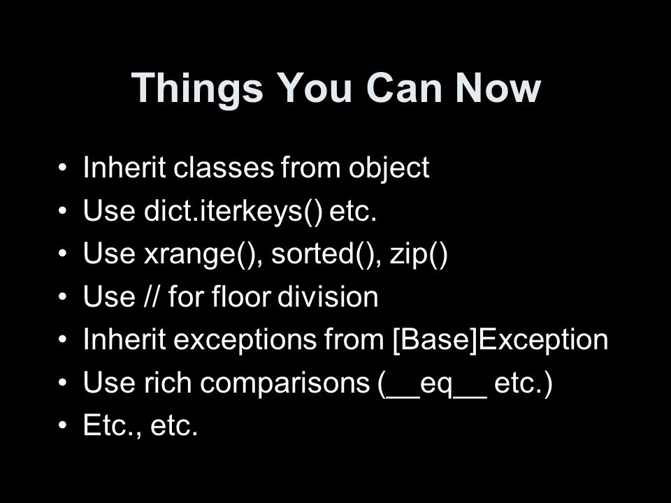 Things You Can Now Inherit classes from object Use dict.iterkeys() etc.