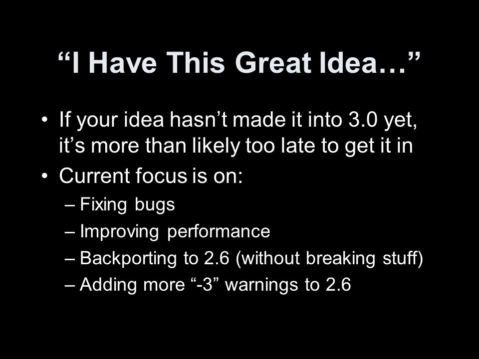 I Have This Great Idea… If your idea hasnt made it into 3.0 yet, its more than likely too late to get it in Current focus is on: –Fixing bugs –Improving performance –Backporting to 2.6 (without breaking stuff) –Adding more -3 warnings to 2.6
