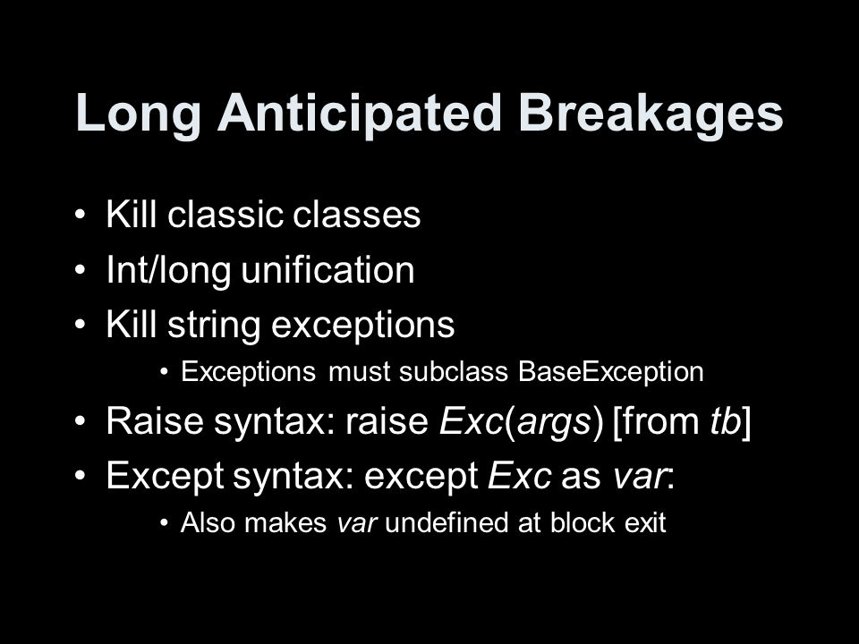 Long Anticipated Breakages Kill classic classes Int/long unification Kill string exceptions Exceptions must subclass BaseException Raise syntax: raise Exc(args) [from tb] Except syntax: except Exc as var: Also makes var undefined at block exit
