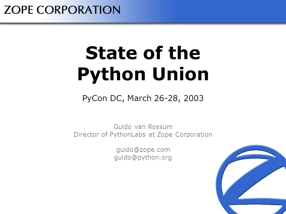 State of the Python Union PyCon DC, March 26-28, 2003 Guido van Rossum Director of PythonLabs at Zope Corporation guido@zope.com guido@python.org