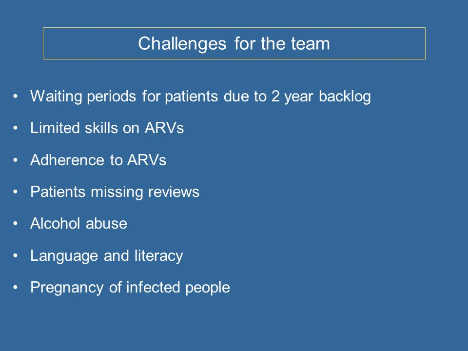 Challenges for the team Waiting periods for patients due to 2 year backlog Limited skills on ARVs Adherence to ARVs Patients missing reviews Alcohol abuse Language and literacy Pregnancy of infected people