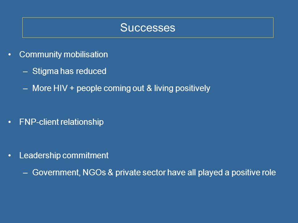 Successes Community mobilisation –Stigma has reduced –More HIV + people coming out & living positively FNP-client relationship Leadership commitment –Government, NGOs & private sector have all played a positive role