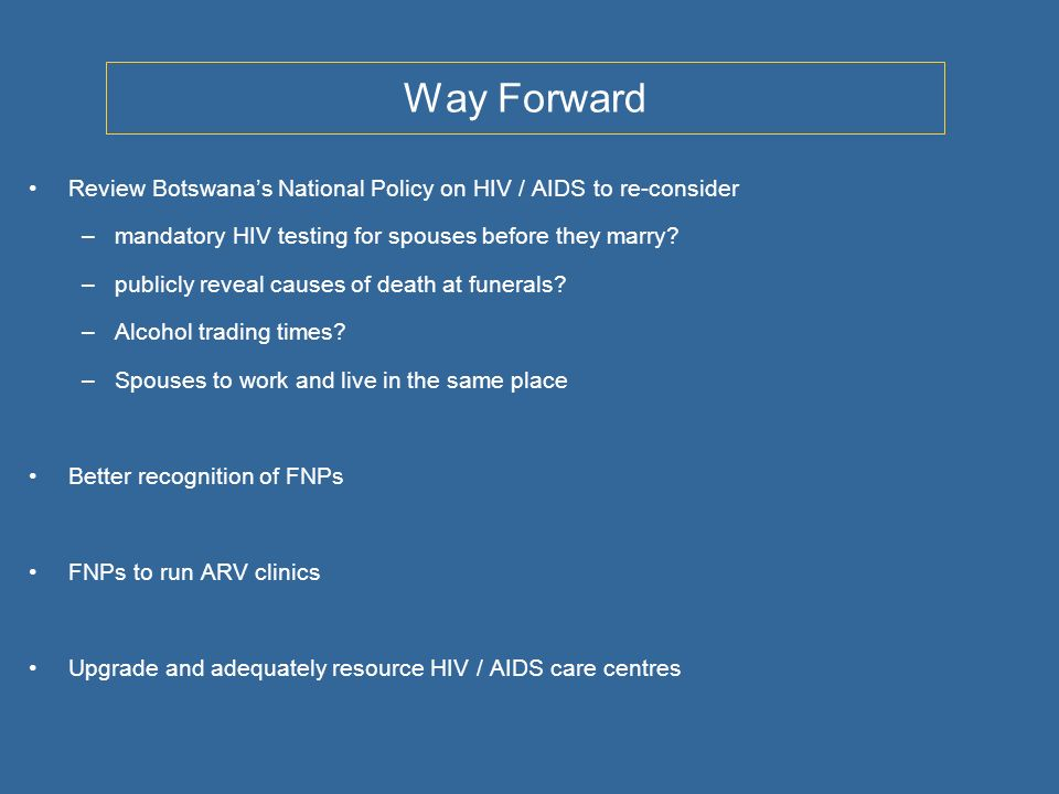 Way Forward Review Botswanas National Policy on HIV / AIDS to re-consider –mandatory HIV testing for spouses before they marry.
