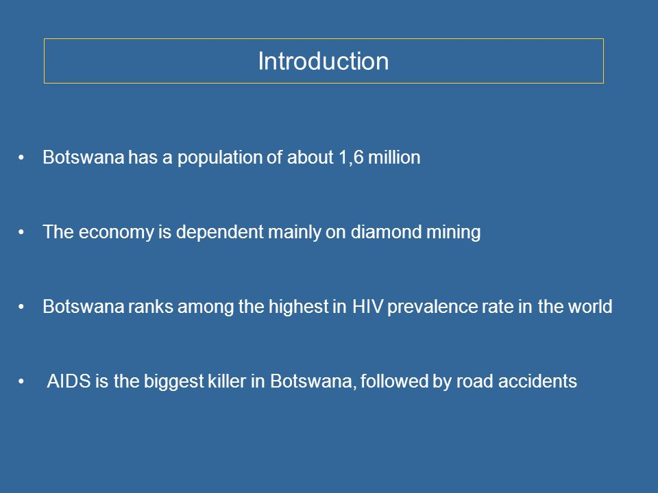 Introduction Botswana has a population of about 1,6 million The economy is dependent mainly on diamond mining Botswana ranks among the highest in HIV prevalence rate in the world AIDS is the biggest killer in Botswana, followed by road accidents