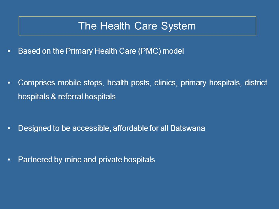 The Health Care System Based on the Primary Health Care (PMC) model Comprises mobile stops, health posts, clinics, primary hospitals, district hospitals & referral hospitals Designed to be accessible, affordable for all Batswana Partnered by mine and private hospitals