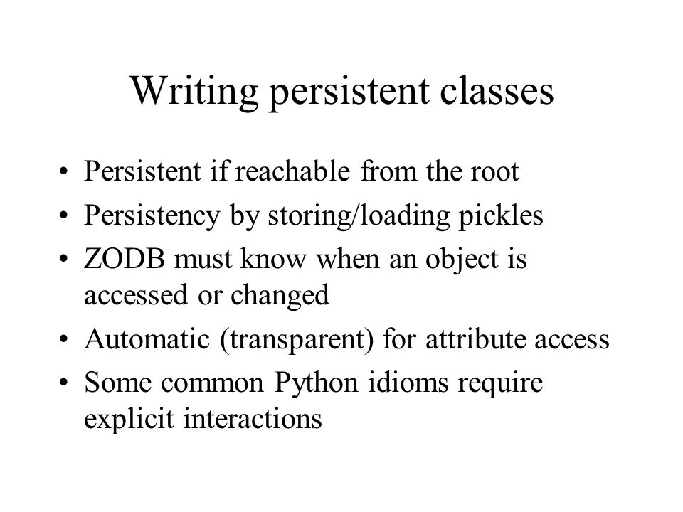 Writing persistent classes Persistent if reachable from the root Persistency by storing/loading pickles ZODB must know when an object is accessed or changed Automatic (transparent) for attribute access Some common Python idioms require explicit interactions