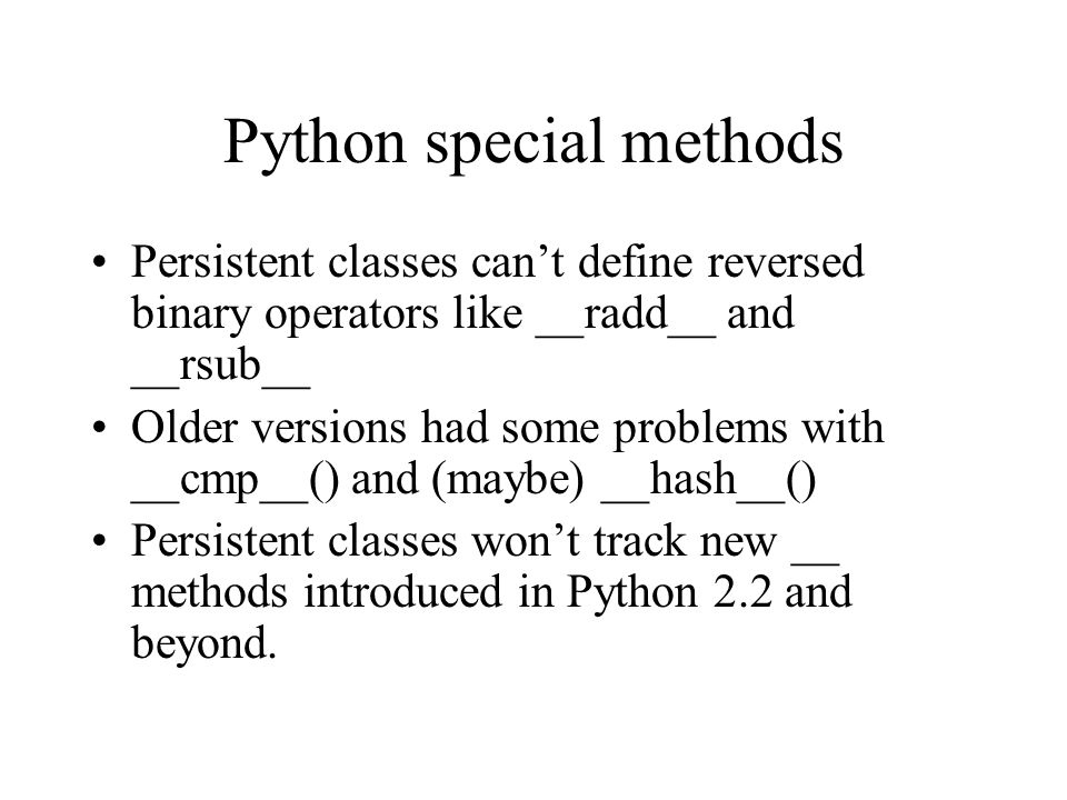 Python special methods Persistent classes cant define reversed binary operators like __radd__ and __rsub__ Older versions had some problems with __cmp__() and (maybe) __hash__() Persistent classes wont track new __ methods introduced in Python 2.2 and beyond.
