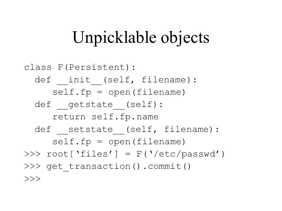 Unpicklable objects class F(Persistent): def __init__(self, filename): self.fp = open(filename) def __getstate__(self): return self.fp.name def __setstate__(self, filename): self.fp = open(filename) >>> root[files] = F(/etc/passwd) >>> get_transaction().commit() >>>