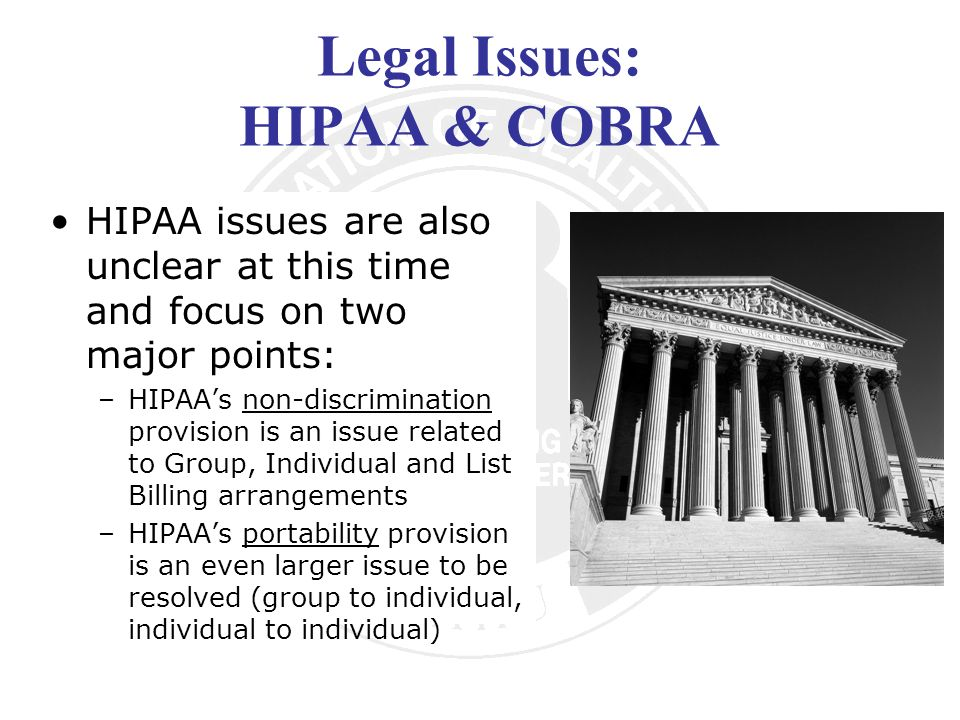 Legal Issues: HIPAA & COBRA HIPAA issues are also unclear at this time and focus on two major points: –HIPAAs non-discrimination provision is an issue related to Group, Individual and List Billing arrangements –HIPAAs portability provision is an even larger issue to be resolved (group to individual, individual to individual)