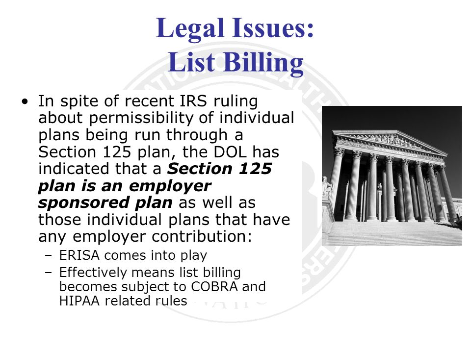 Legal Issues: List Billing In spite of recent IRS ruling about permissibility of individual plans being run through a Section 125 plan, the DOL has indicated that a Section 125 plan is an employer sponsored plan as well as those individual plans that have any employer contribution: –ERISA comes into play –Effectively means list billing becomes subject to COBRA and HIPAA related rules