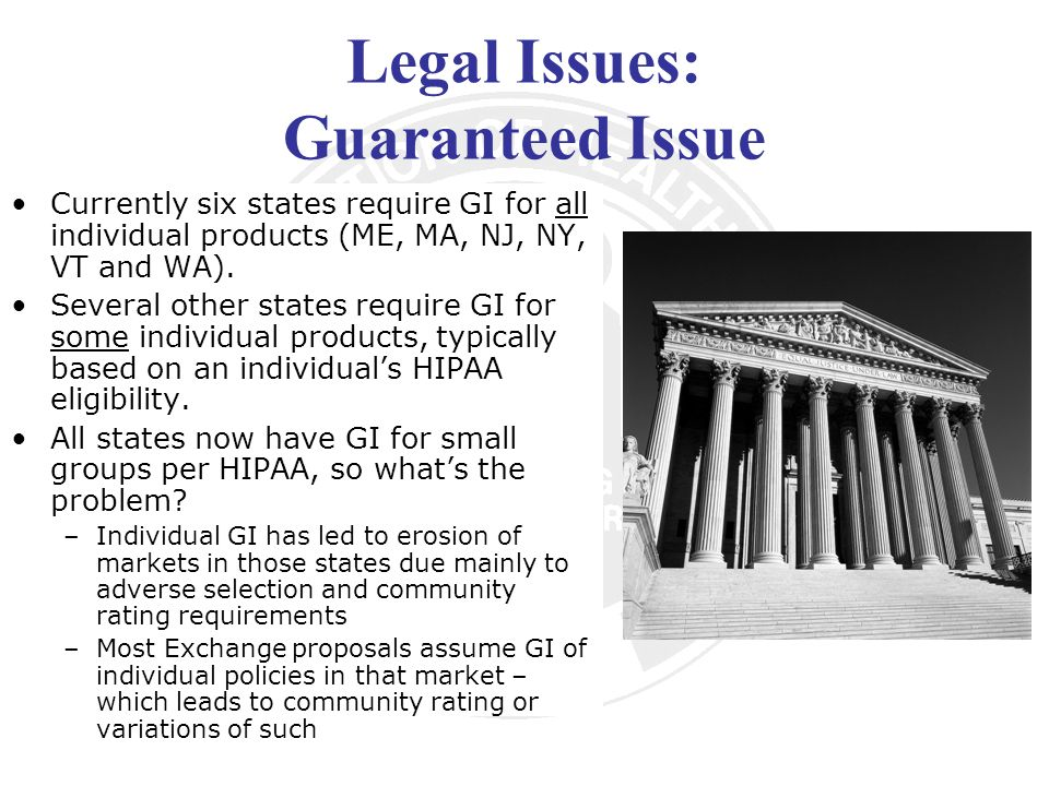 Legal Issues: Guaranteed Issue Currently six states require GI for all individual products (ME, MA, NJ, NY, VT and WA).