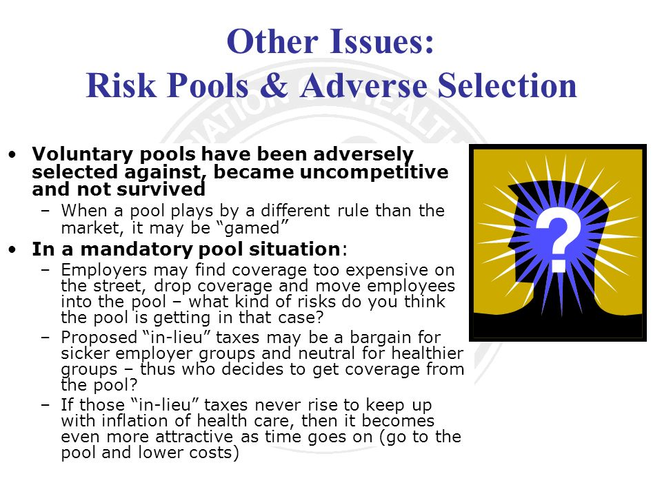 Other Issues: Risk Pools & Adverse Selection Voluntary pools have been adversely selected against, became uncompetitive and not survived –When a pool plays by a different rule than the market, it may be gamed In a mandatory pool situation: –Employers may find coverage too expensive on the street, drop coverage and move employees into the pool – what kind of risks do you think the pool is getting in that case.