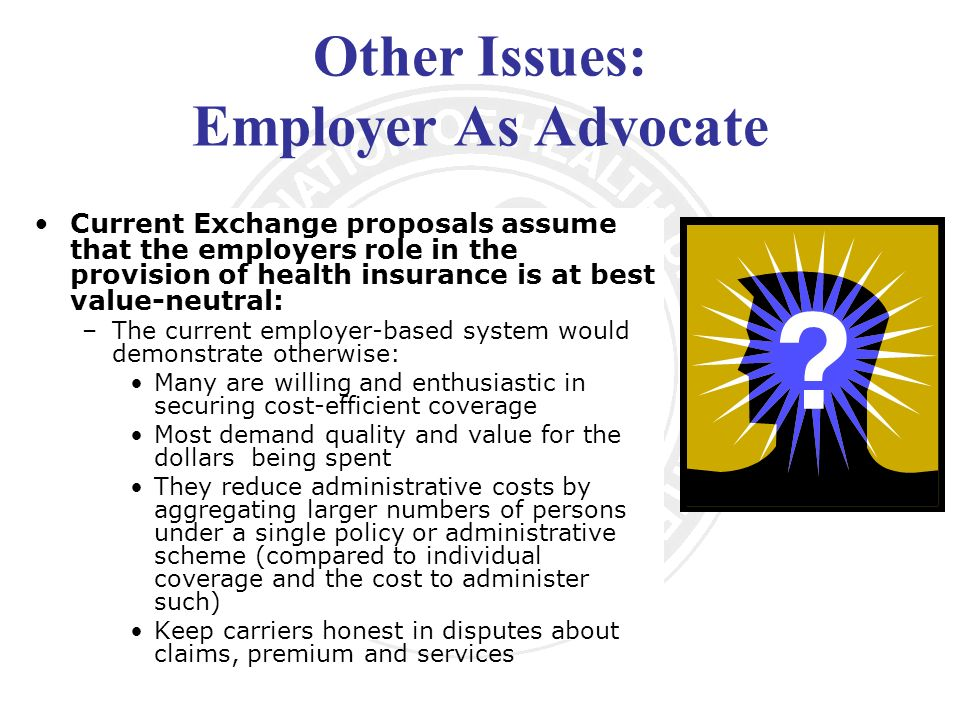 Other Issues: Employer As Advocate Current Exchange proposals assume that the employers role in the provision of health insurance is at best value-neutral: –The current employer-based system would demonstrate otherwise: Many are willing and enthusiastic in securing cost-efficient coverage Most demand quality and value for the dollars being spent They reduce administrative costs by aggregating larger numbers of persons under a single policy or administrative scheme (compared to individual coverage and the cost to administer such) Keep carriers honest in disputes about claims, premium and services