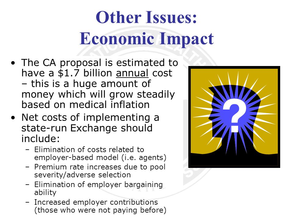 Other Issues: Economic Impact The CA proposal is estimated to have a $1.7 billion annual cost – this is a huge amount of money which will grow steadily based on medical inflation Net costs of implementing a state-run Exchange should include: –Elimination of costs related to employer-based model (i.e.