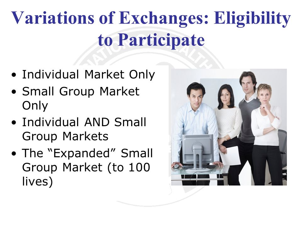 Variations of Exchanges: Eligibility to Participate Individual Market Only Small Group Market Only Individual AND Small Group Markets The Expanded Small Group Market (to 100 lives)
