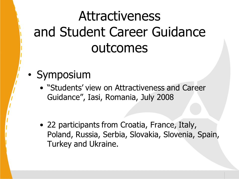 Attractiveness and Student Career Guidance outcomes Symposium Students view on Attractiveness and Career Guidance, Iasi, Romania, July 2008 22 participants from Croatia, France, Italy, Poland, Russia, Serbia, Slovakia, Slovenia, Spain, Turkey and Ukraine.