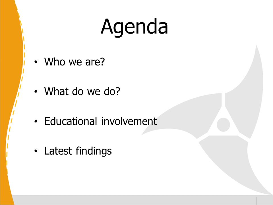 Agenda Who we are What do we do Educational involvement Latest findings