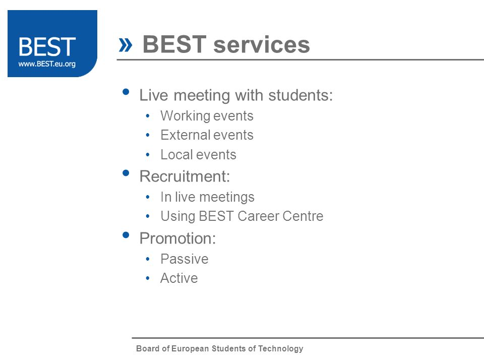 Board of European Students of Technology » BEST services Live meeting with students: Working events External events Local events Recruitment: In live meetings Using BEST Career Centre Promotion: Passive Active