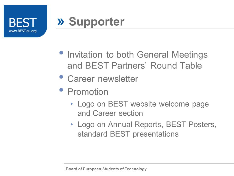 Board of European Students of Technology » Supporter Invitation to both General Meetings and BEST Partners Round Table Career newsletter Promotion Logo on BEST website welcome page and Career section Logo on Annual Reports, BEST Posters, standard BEST presentations
