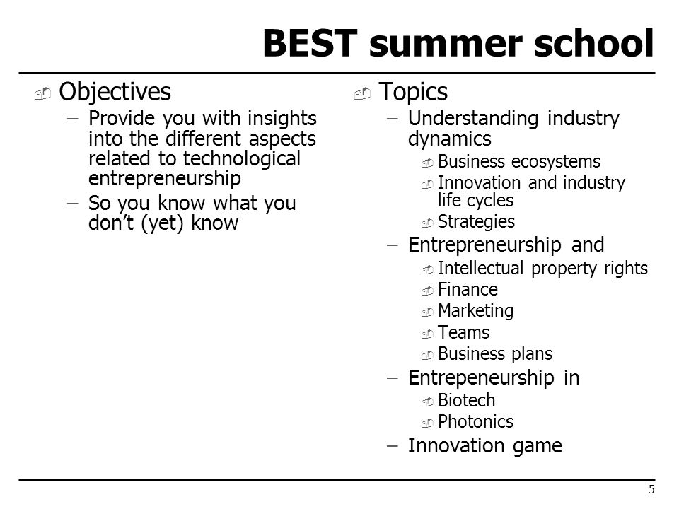 BEST summer school Objectives –Provide you with insights into the different aspects related to technological entrepreneurship –So you know what you dont (yet) know Topics –Understanding industry dynamics Business ecosystems Innovation and industry life cycles Strategies –Entrepreneurship and Intellectual property rights Finance Marketing Teams Business plans –Entrepeneurship in Biotech Photonics –Innovation game 5