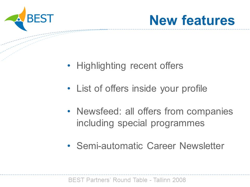 Highlighting recent offers List of offers inside your profile Newsfeed: all offers from companies including special programmes Semi-automatic Career Newsletter New features BEST Partners Round Table - Tallinn 2008