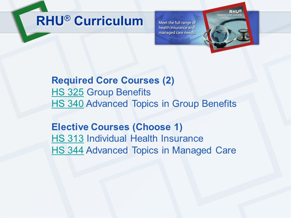 RHU ® Curriculum Required Core Courses (2) HS 325 Group Benefits HS 340 Advanced Topics in Group Benefits Elective Courses (Choose 1) HS 313 Individual Health Insurance HS 344 Advanced Topics in Managed Care HS 325 HS 340 HS 313 HS 344