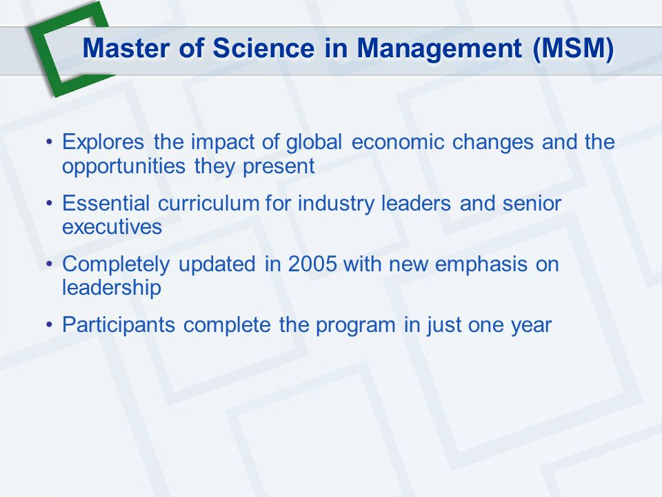 Master of Science in Management (MSM) Explores the impact of global economic changes and the opportunities they present Essential curriculum for industry leaders and senior executives Completely updated in 2005 with new emphasis on leadership Participants complete the program in just one year