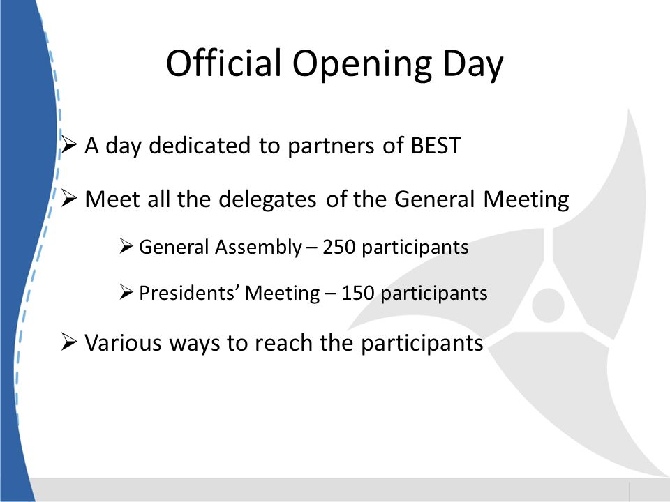 Official Opening Day A day dedicated to partners of BEST Meet all the delegates of the General Meeting General Assembly – 250 participants Presidents Meeting – 150 participants Various ways to reach the participants