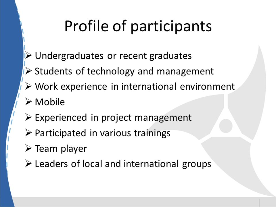 Profile of participants Undergraduates or recent graduates Students of technology and management Work experience in international environment Mobile Experienced in project management Participated in various trainings Team player Leaders of local and international groups
