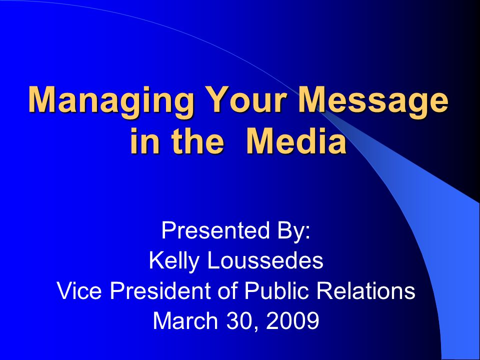 Managing Your Message in the Media Presented By: Kelly Loussedes Vice President of Public Relations March 30, 2009