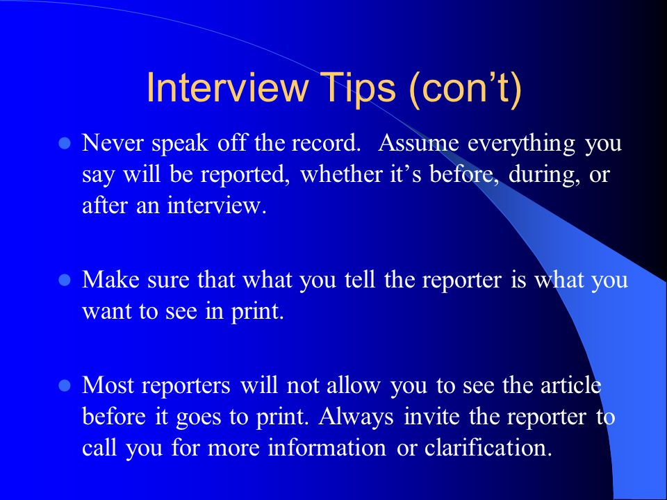 Interview Tips (cont) Never speak off the record.