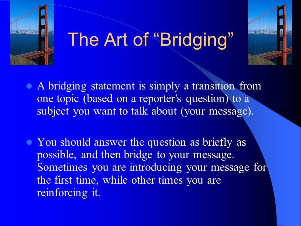 The Art of Bridging A bridging statement is simply a transition from one topic (based on a reporter s question) to a subject you want to talk about (your message).