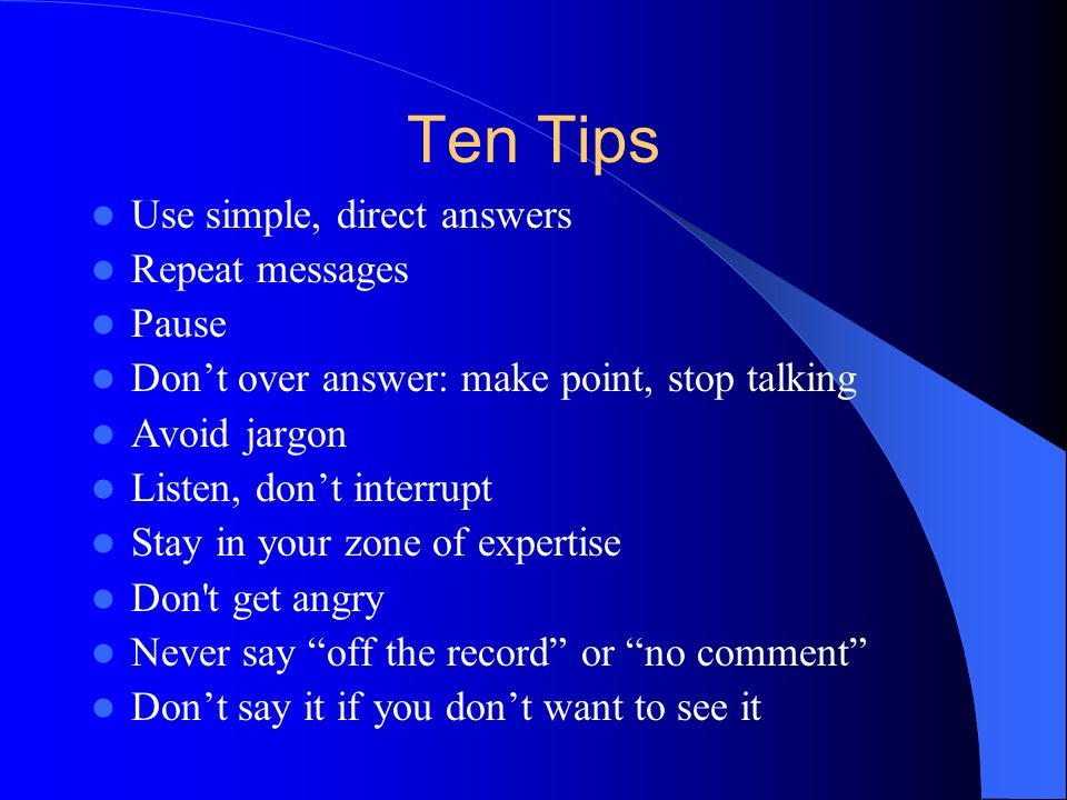 Ten Tips Use simple, direct answers Repeat messages Pause Dont over answer: make point, stop talking Avoid jargon Listen, dont interrupt Stay in your zone of expertise Don t get angry Never say off the record or no comment Dont say it if you dont want to see it
