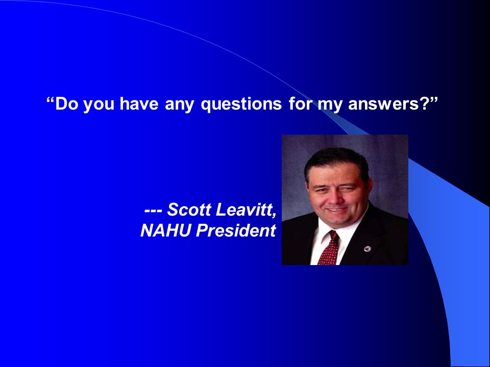 Do you have any questions for my answers --- Scott Leavitt, NAHU President