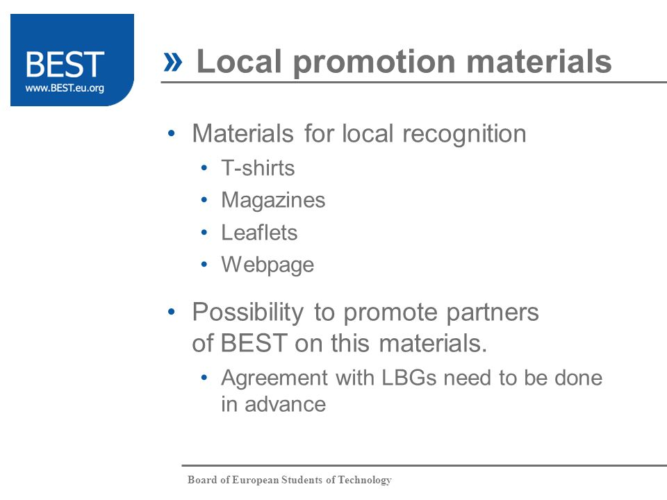 Board of European Students of Technology Materials for local recognition T-shirts Magazines Leaflets Webpage » Local promotion materials Possibility to promote partners of BEST on this materials.