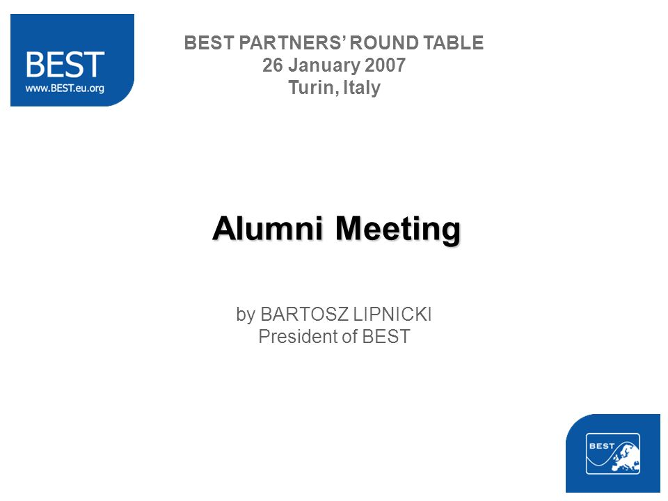 Alumni Meeting by BARTOSZ LIPNICKI President of BEST BEST PARTNERS ROUND TABLE 26 January 2007 Turin, Italy