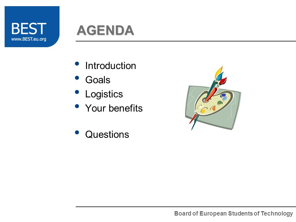 Board of European Students of Technology AGENDA Introduction Goals Logistics Your benefits Questions