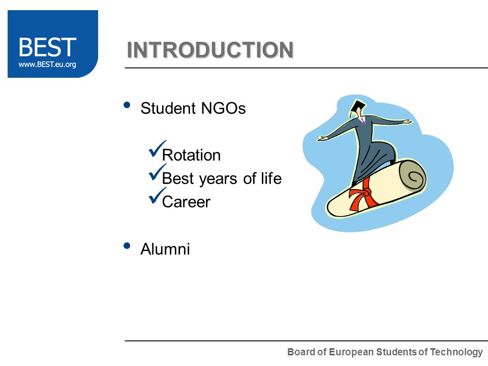 Board of European Students of Technology INTRODUCTION Student NGOs Rotation Best years of life Career Alumni