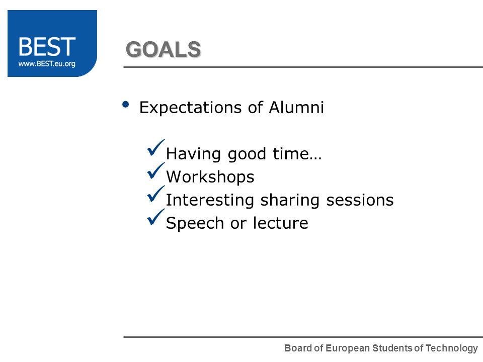 Board of European Students of Technology GOALS Expectations of Alumni Having good time… Workshops Interesting sharing sessions Speech or lecture
