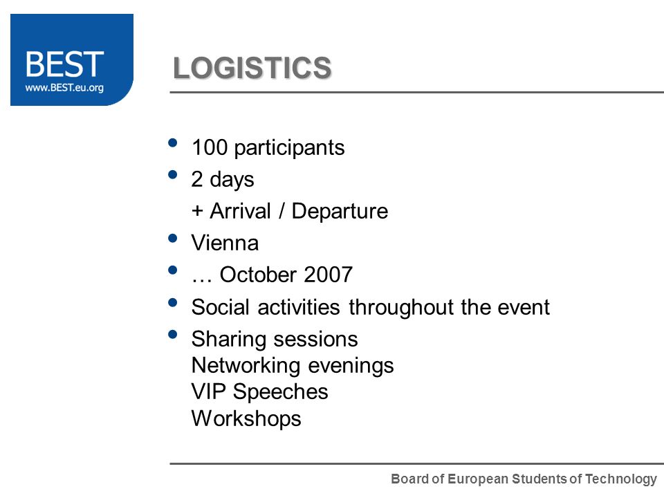 Board of European Students of Technology LOGISTICS 100 participants 2 days + Arrival / Departure Vienna … October 2007 Social activities throughout the event Sharing sessions Networking evenings VIP Speeches Workshops