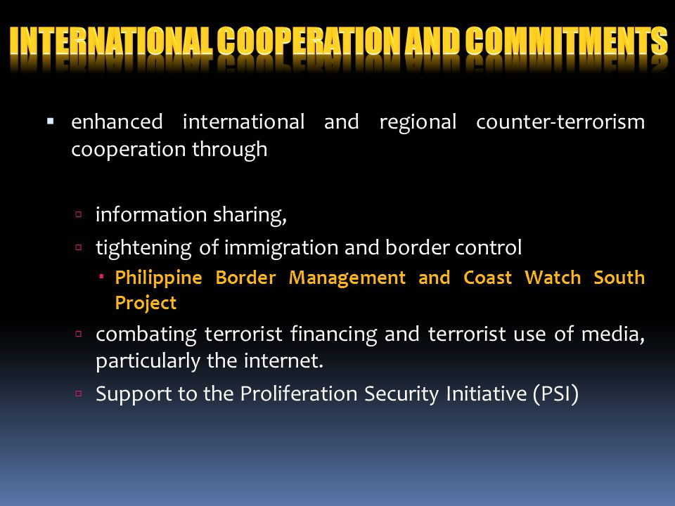 enhanced international and regional counter-terrorism cooperation through information sharing, tightening of immigration and border control Philippine Border Management and Coast Watch South Project combating terrorist financing and terrorist use of media, particularly the internet.