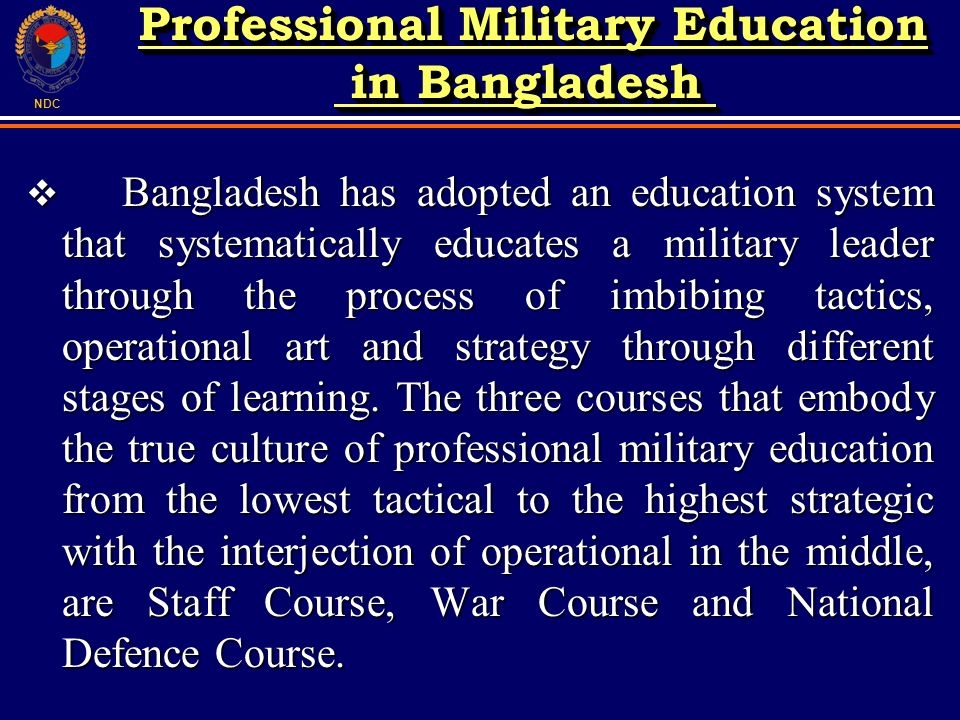 NDC Bangladesh has adopted an education system that systematically educates a military leader through the process of imbibing tactics, operational art and strategy through different stages of learning.