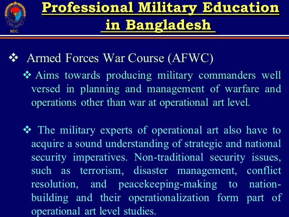 NDC Armed Forces War Course (AFWC) Armed Forces War Course (AFWC) Aims towards producing military commanders well versed in planning and management of warfare and operations other than war at operational art level.