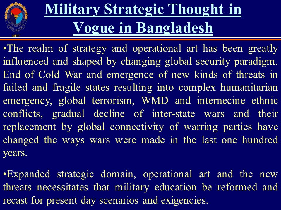 NDC Military Strategic Thought in Vogue in Bangladesh The realm of strategy and operational art has been greatly influenced and shaped by changing global security paradigm.