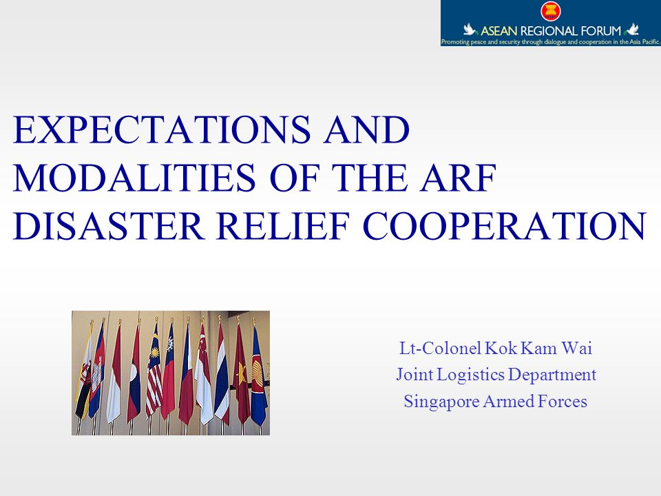 EXPECTATIONS AND MODALITIES OF THE ARF DISASTER RELIEF COOPERATION Lt-Colonel Kok Kam Wai Joint Logistics Department Singapore Armed Forces